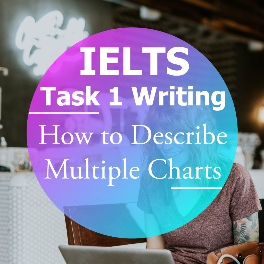 IELTS Writing Task 1: How to Describe Multiple Charts