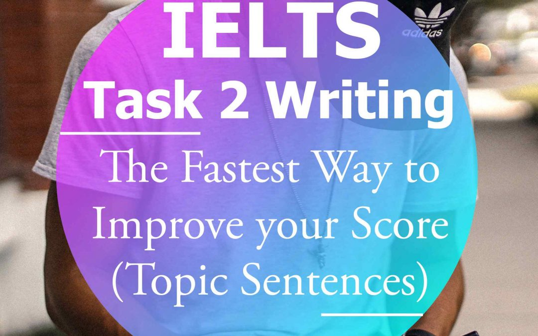 IELTS Writing Task 2: Topic Sentences – The Fastest Way to Improve your  Score