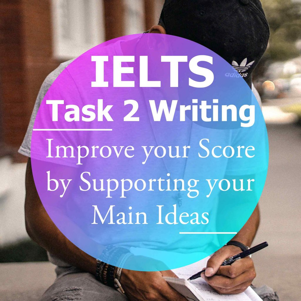 IELTS Writing Task 2: Why you Need to Support your Main Ideas