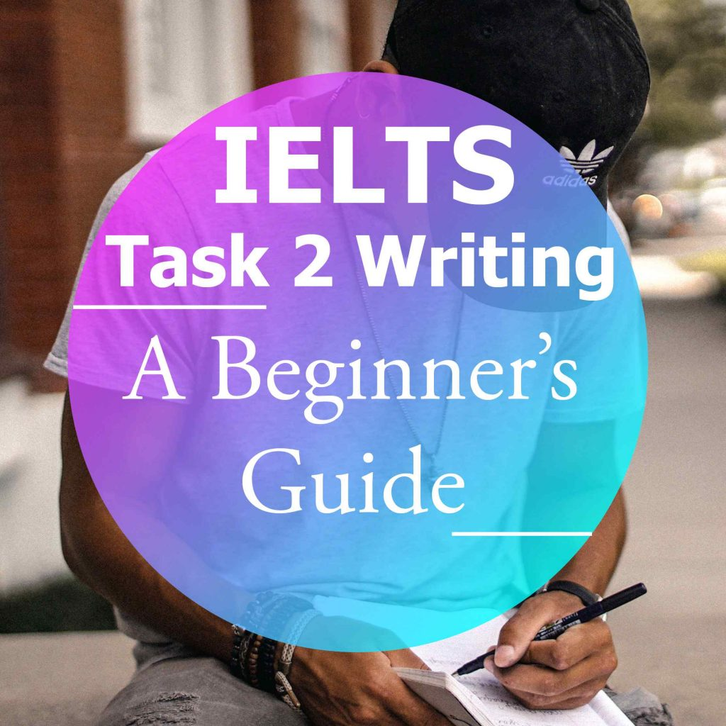 IELTS Writing Task 2: A Beginner's Guide
