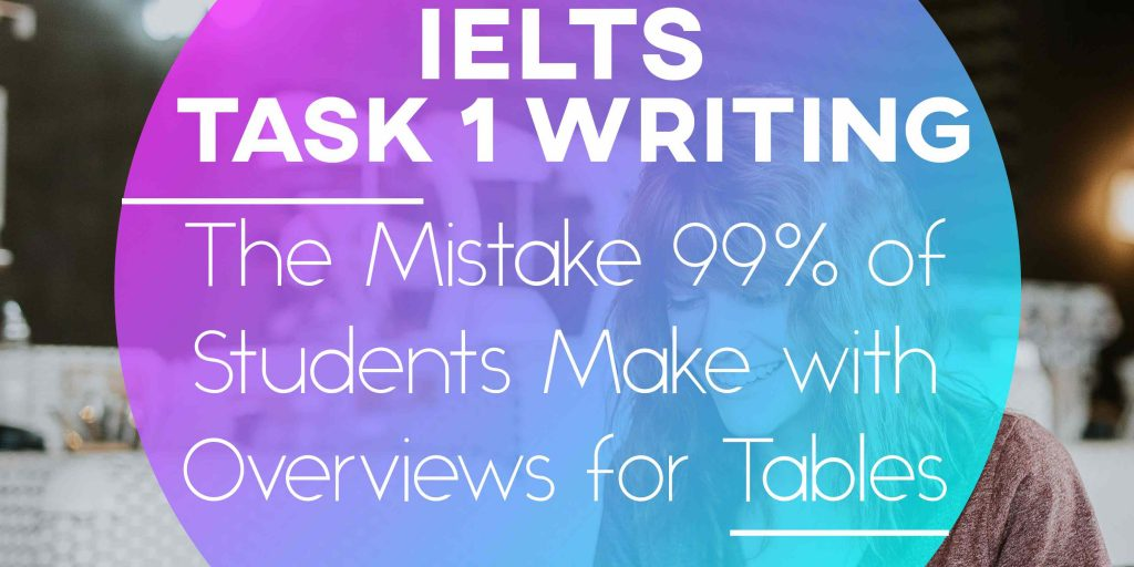 IELTS Writing Task 1: The Mistake 99% of Students Make with Overviews for Tables