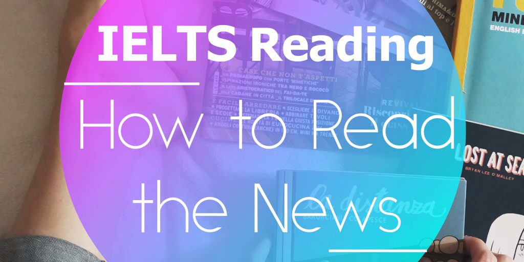 How to Read the News and Improve your IELTS Reading Score