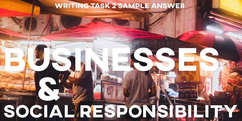 IELTS Writing Task 2 Sample Answer Essay: Businesses Social Responsibility (Real Past IELTS Tests/Exams)