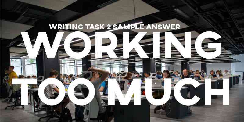IELTS Writing Task 2 Sample Answer Essay General Training: Working too Much (Real Past IELTS Tests/Exams)