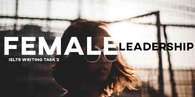 IELTS Writing Task 2 Sample Answer Essay: Female Leaders (Real Past IELTS Exam/Test)