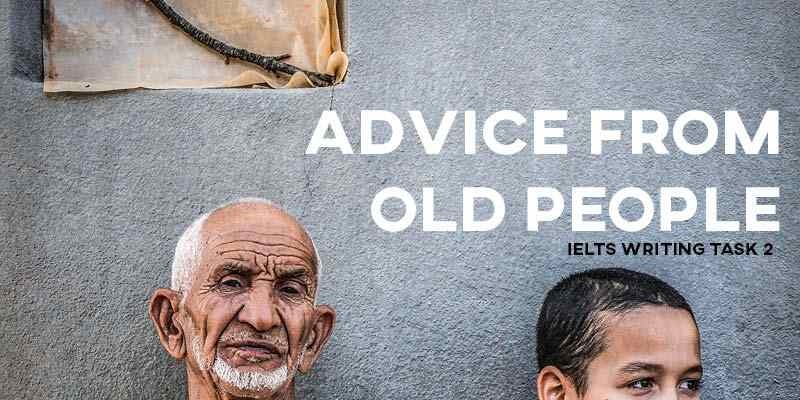 IELTS Writing Task 2 Sample Answer Essay General Training: Advice from Old People (Real IELTS Exam/Test)