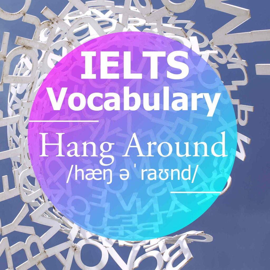 IELTS Vocabulary: 'Hang Around' (phrasal verb)