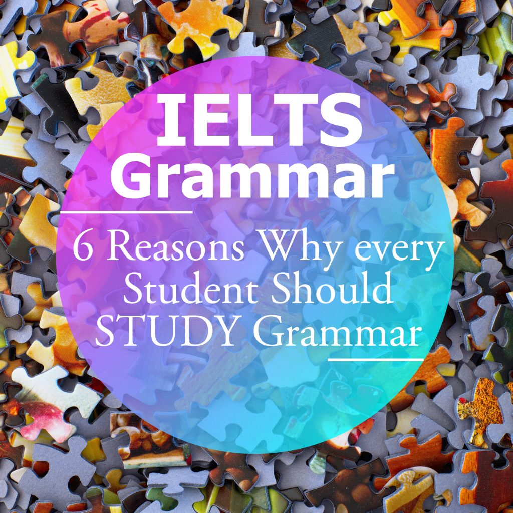 IELTS Grammar: Six Reasons Why Every IELTS Student Should Study Grammar