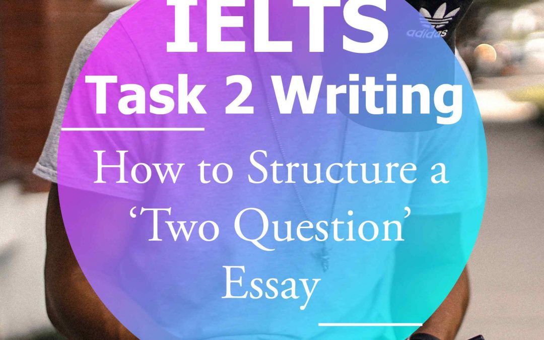 IELTS Writing Task 2: How to Structure a 'Two Question' Essay