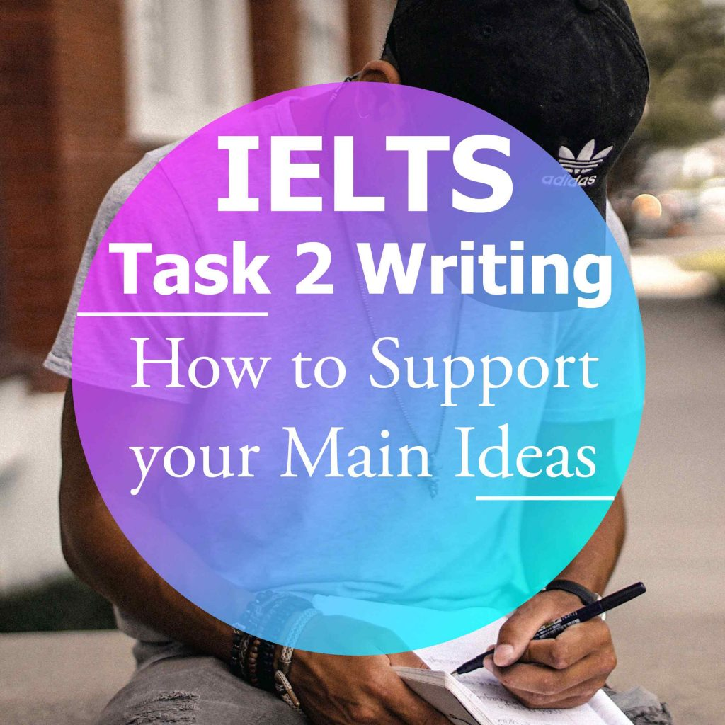 IELTS Writing Task 2: How to Support your Main Ideas