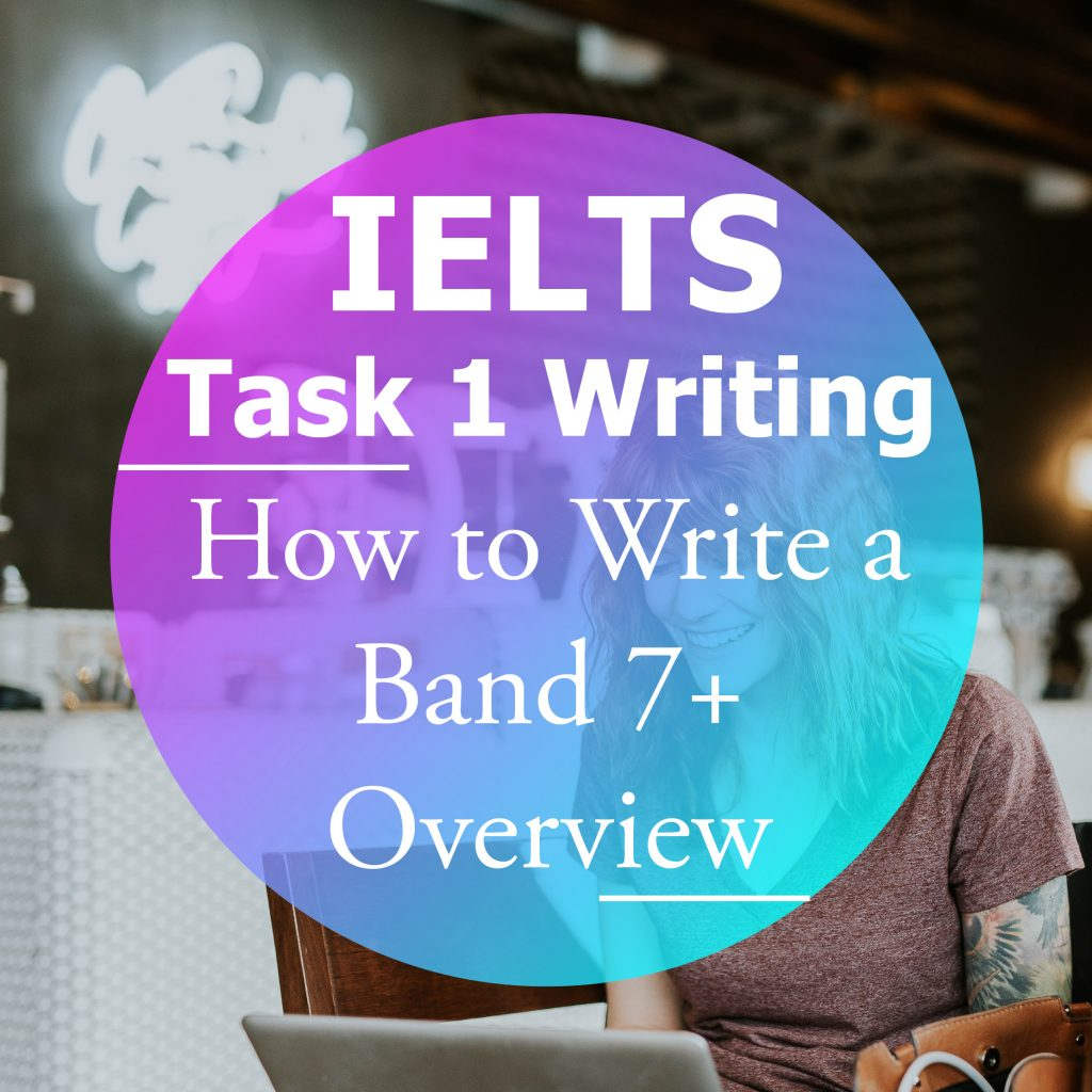 IELTS Writing Task 1: How to Write a Band 7+ Overview