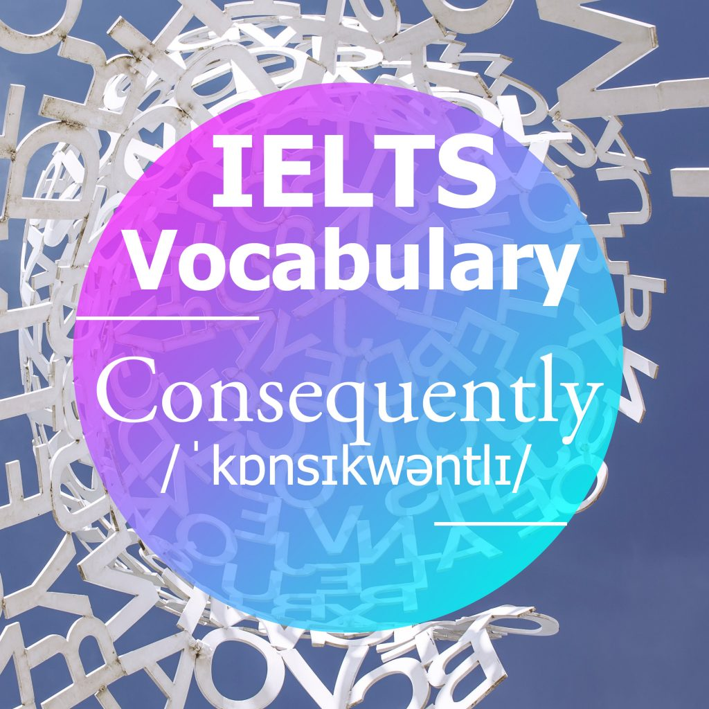 IELTS Vocabulary: 'Consequently' (adverb)