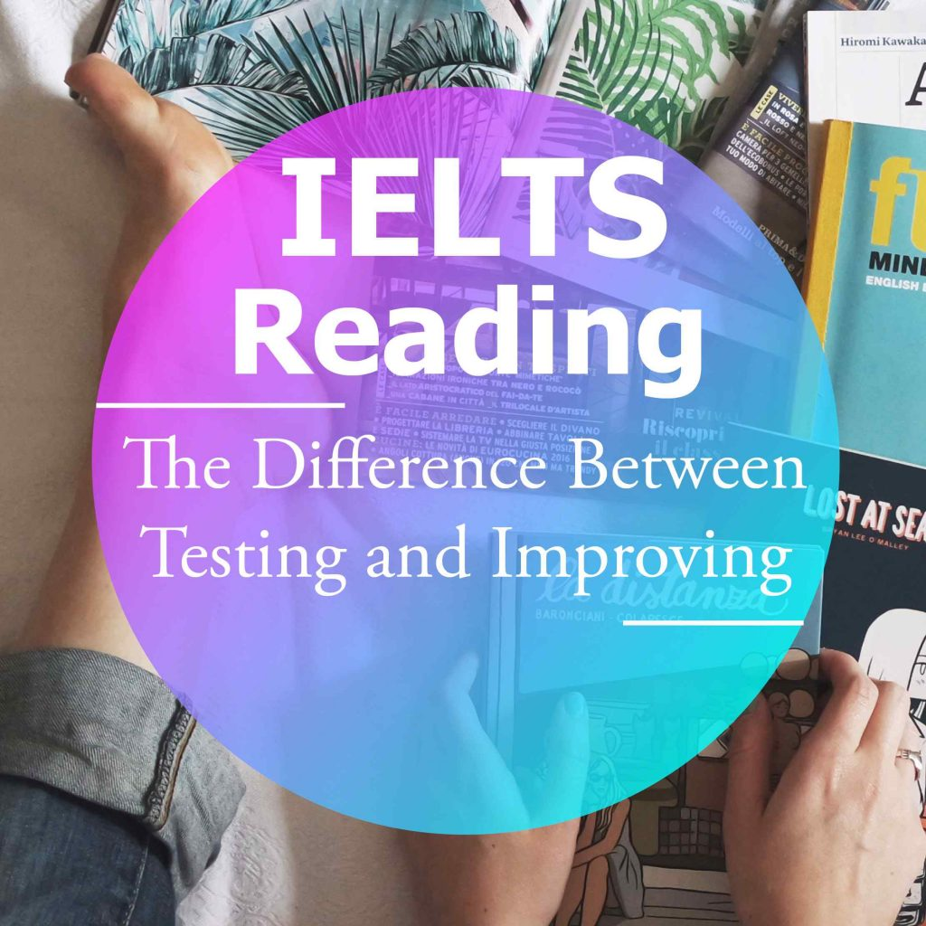 The Difference between Testing and Improving your IELTS Reading Score