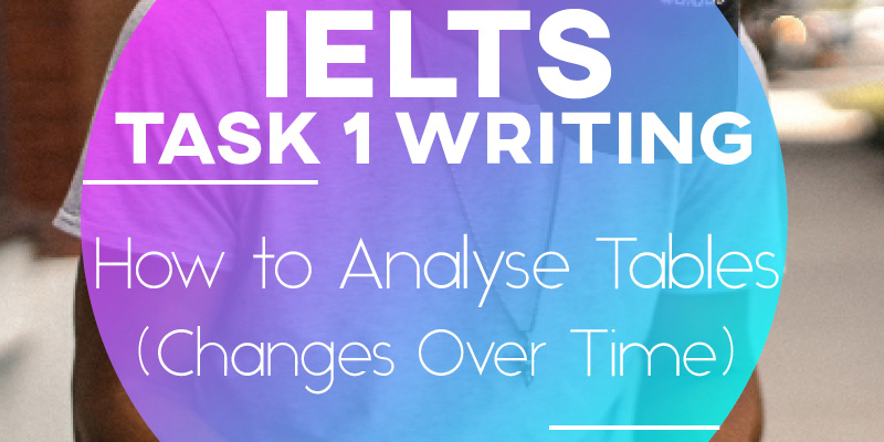 IELTS Writing Task 1: How to Analyse Tables (Changes Over Time)