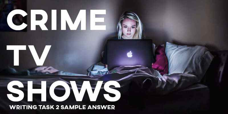 IELTS Writing Task 2 Sample Answer Essay: Crime TV Shows (Real Past IELTS Exam/Test)