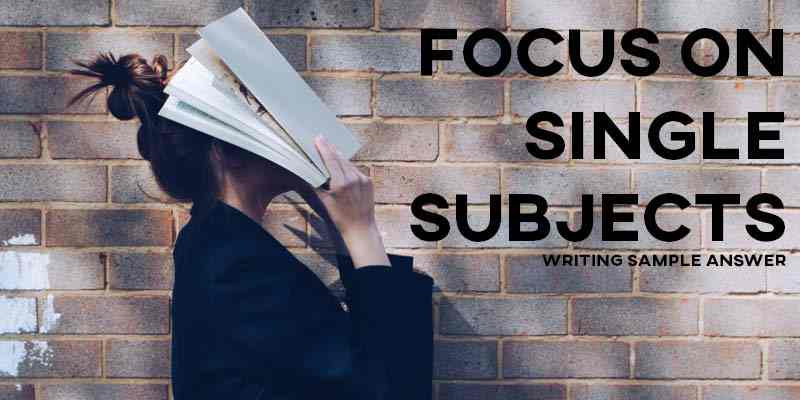 IELTS Writing Task 2 Sample Answer Essay: Focus on Single Subjects (Real Past IELTS Exam)