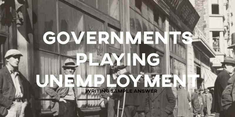 IELTS Writing Task 2 Sample Answer Essay General Training: Governments Paying Unemployment (Real Past IELTS Exam)