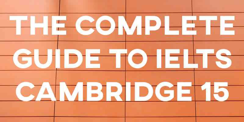 The Complete Guide to IELTS Cambridge 15: Sample Answers/Essays and More!